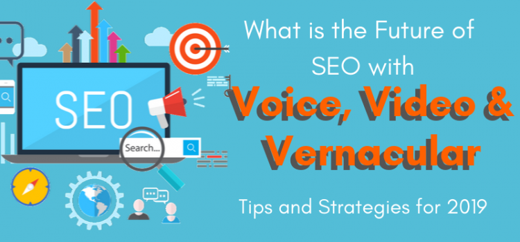 What is the Future of SEO with voice, video and vernacular tips and strategies for 2019